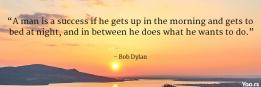 """""""A man is a success if he gets up in the morning and gets to bed at night, and in between he does what he wants to do."""""""