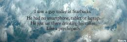 I saw a guy today at Starbucks. He had no smartphone, tablet or laptop. He just sat there drinking his coffee. Like a psychopath.
