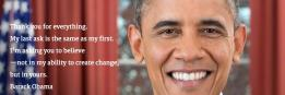 Thank you for everything. My last ask is the same as my first. I'm asking you to believe —not in my ability to create change, but in yours. Barack Obama