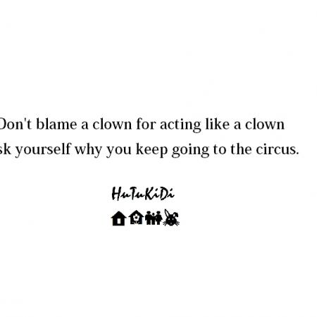 Don't blame a clown for going to circus.
