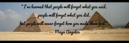 """""""I've learned that people will forget what you said,  people will forget what you did,  but people will never forget how you made them feel.""""  ― Maya Angelou"""