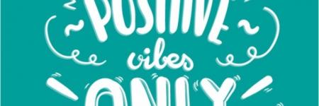 POSITIVE vibes ONLY!