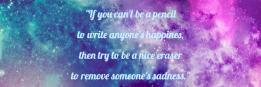 If you can't be a pencil to write anyone's happines, then try to be a nice eraser to remove someone's sadness.