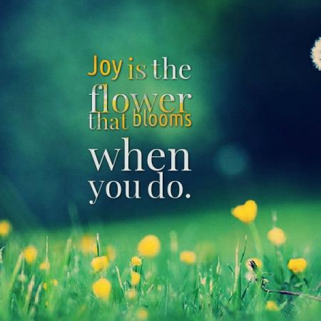 Joy is the flower that blooms when you do