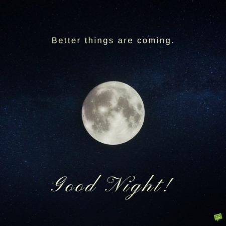 better things are coming, good night.