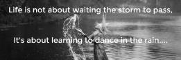 Life is not about waiting the storm to pass,