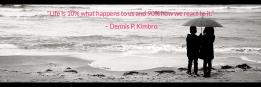 """""""Life is 10% what happens to us and 90% how we react to it.""""                                        – Dennis P. Kimbro"""