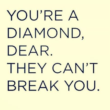 You're a diamond, Dear. They can't break you