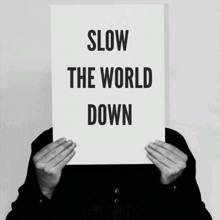 Slow the world down