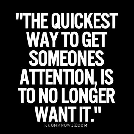 The quickest way to get someones attention, is to no longer want it.