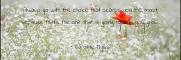 Always go with the choice that scares you the most, because that's the one that is going to help you grow.  - Caroline Myss.
