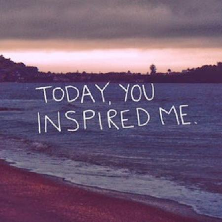 Today, You insprired me