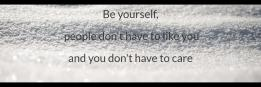 Be yourself,  people don't have to like you and you don't have to care