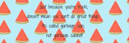 Just because you're trash, doesn't mean you can't do great things. It's called garbage can, not garbage cannot!