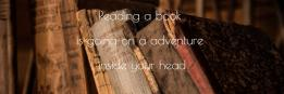 Reading a book is going on a adventure inside your head