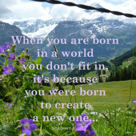 When you are born in a world you don't fit in....
