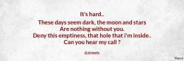 It's hard.. These days seem dark, the moon and stars Are nothing without you. Deny this emptiness, that hole that i'm inside.. Can you hear my call ?