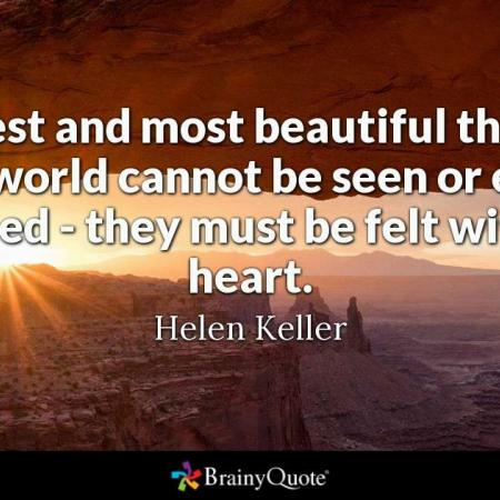 The best and most beautiful things in the world cannot be seen or even touched - they must be felt with the heart. Helen Keller