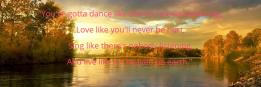 """""""You've gotta dance like there's nobody watching, Love like you'll never be hurt, Sing like there's nobody listening, And live like it's heaven on earth."""""""